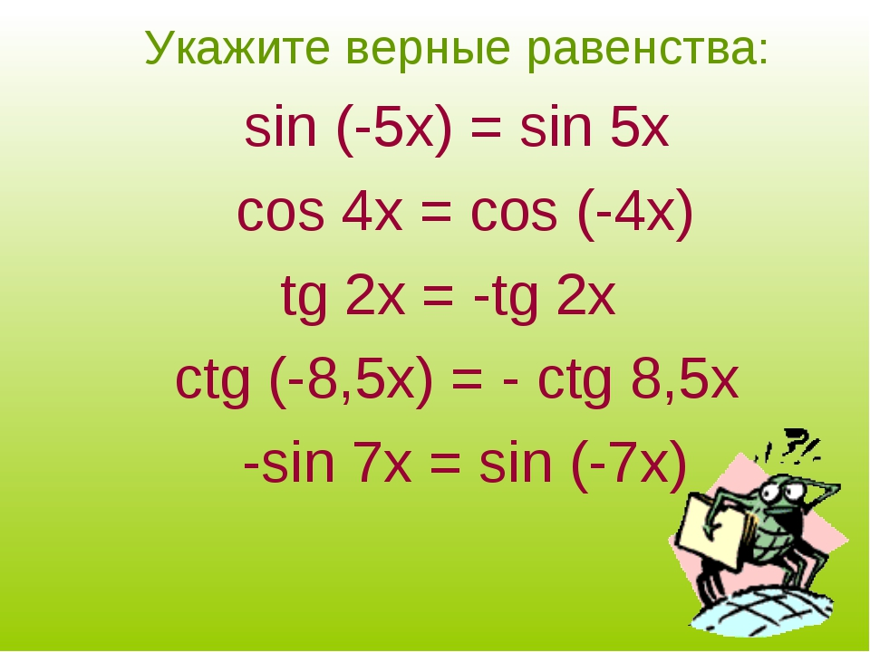 Укажите верные равенства: sin (-5x) = sin 5х cos 4x = cos (-4x) tg 2x = -tg 2...