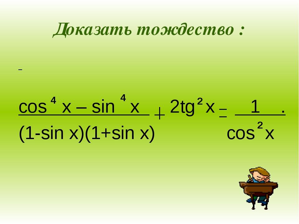 Доказать тождество : cos x – sin x 2tg x 1 . (1-sin x)(1+sin x) cos x 4 4 2 2