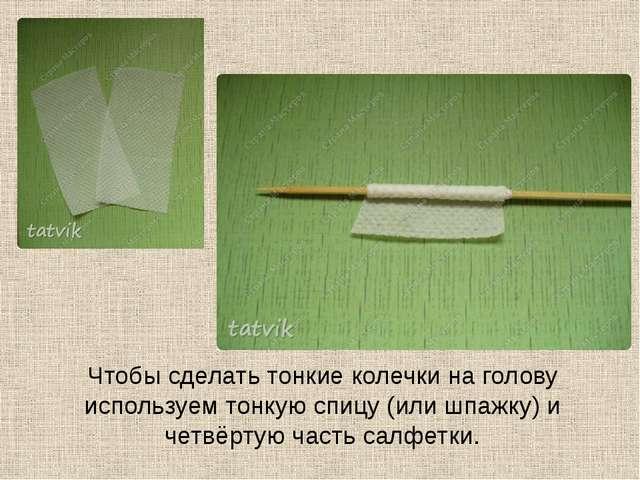 Чтобы сделать тонкие колечки на голову используем тонкую спицу (или шпажку) и...