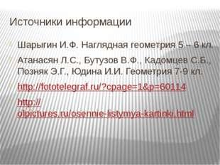 Источники информации Шарыгин И.Ф. Наглядная геометрия 5 – 6 кл. Атанасян Л.С.