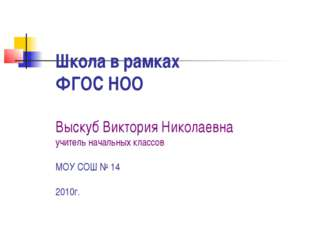 Школа в рамках ФГОС НОО Выскуб Виктория Николаевна учитель начальных классов