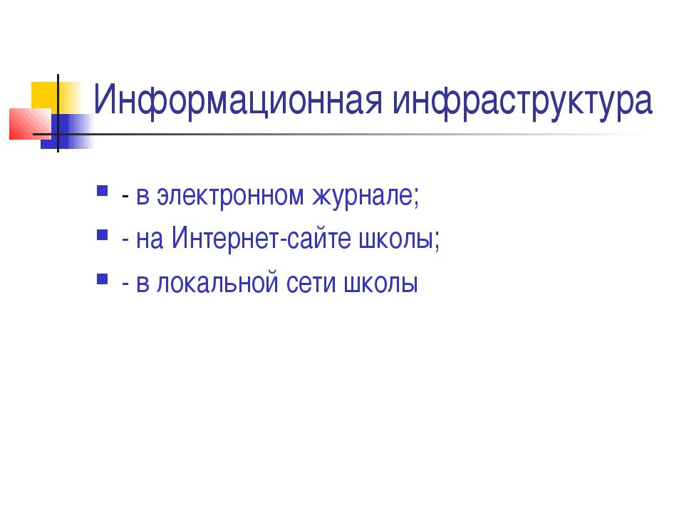 Информационная инфраструктура - в электронном журнале; - на Интернет-сайте шк...