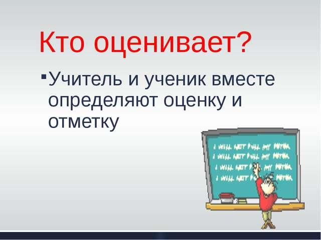 Кто оценивает? Учитель и ученик вместе определяют оценку и отметку