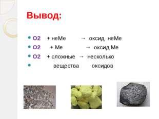 Вывод: О2 + неМе → оксид неМе О2 + Ме → оксид Ме О2 + сложные → несколько вещ