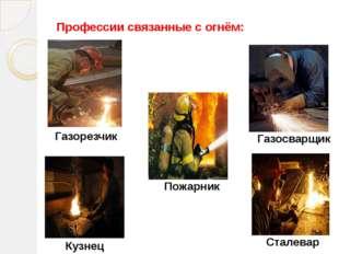 Профессии связанные с огнём: Пожарник Кузнец Газосварщик Газорезчик Сталевар