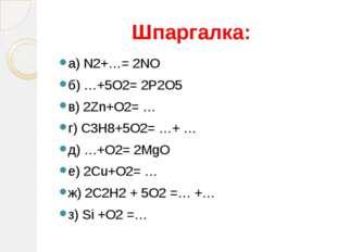 Шпаргалка: а) N2+…= 2NO б) …+5O2= 2P2O5 в) 2Zn+O2= … г) C3H8+5O2= …+ … д) …+O