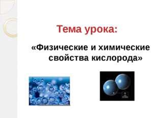 Тема урока: «Физические и химические свойства кислорода»