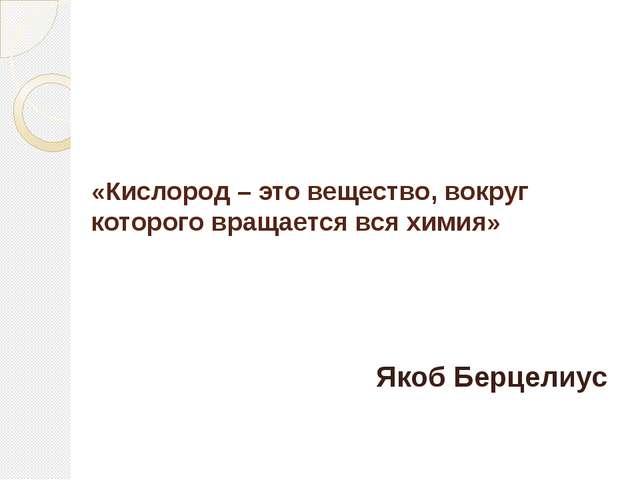 «Кислород – это вещество, вокруг которого вращается вся химия» Якоб Берцелиус