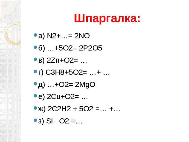 Шпаргалка: а) N2+…= 2NO б) …+5O2= 2P2O5 в) 2Zn+O2= … г) C3H8+5O2= …+ … д) …+O...