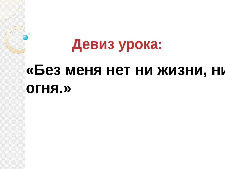Девиз урока: «Без меня нет ни жизни, ни огня.»