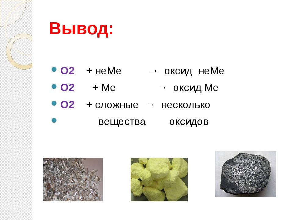 Вывод: О2 + неМе → оксид неМе О2 + Ме → оксид Ме О2 + сложные → несколько вещ...