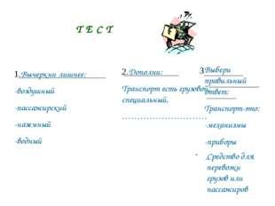 Т Е С Т 1.Вычеркни лишнее: -воздушный -пассажирский -наземный -водный 2.Допол