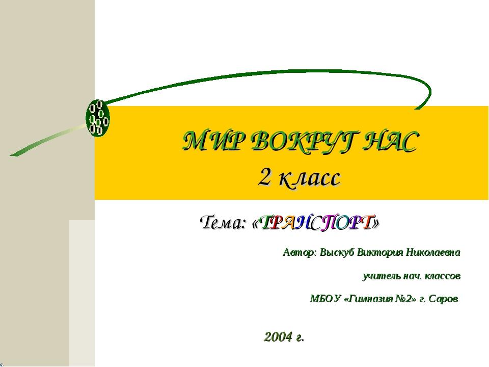 МИР ВОКРУГ НАС 2 класс Тема: «ТРАНСПОРТ» 2004 г. Автор: Выскуб Виктория Никол...
