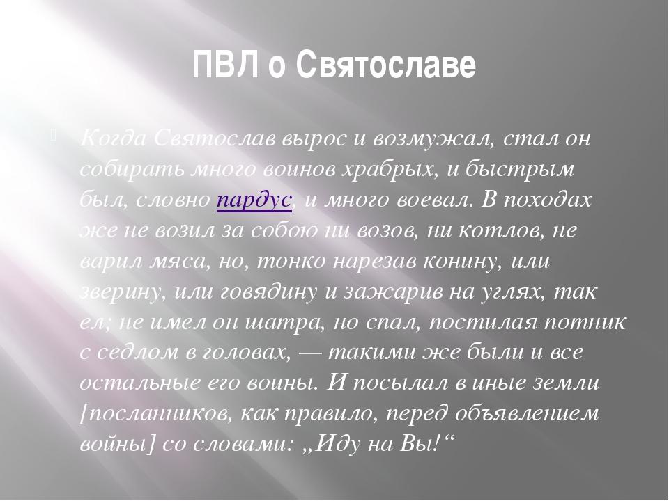 ПВЛ о Святославе Когда Святослав вырос и возмужал, стал он собирать много вои...