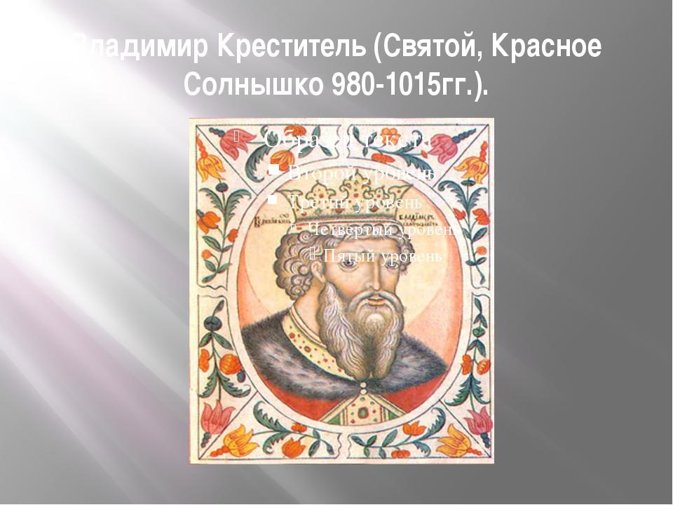 Владимир Креститель (Святой, Красное Солнышко 980-1015гг.).