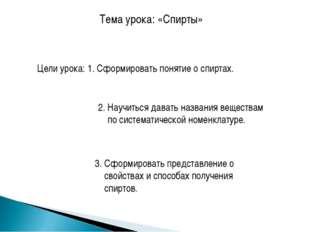 Тема урока: «Спирты» Цели урока: 1. Сформировать понятие о спиртах. 2. Научит