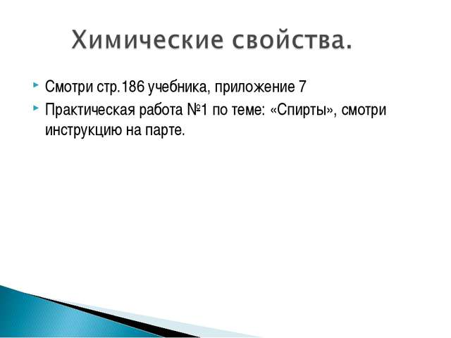 Смотри стр.186 учебника, приложение 7 Практическая работа №1 по теме: «Спирты...