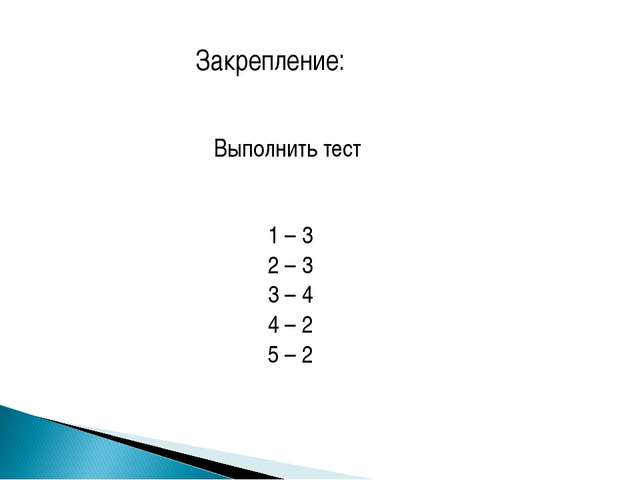 Закрепление: Выполнить тест 1 – 3 2 – 3 3 – 4 4 – 2 5 – 2