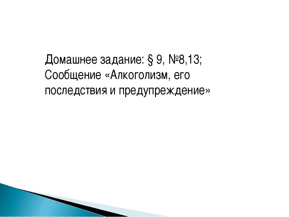 Домашнее задание: § 9, №8,13; Сообщение «Алкоголизм, его последствия и предуп...