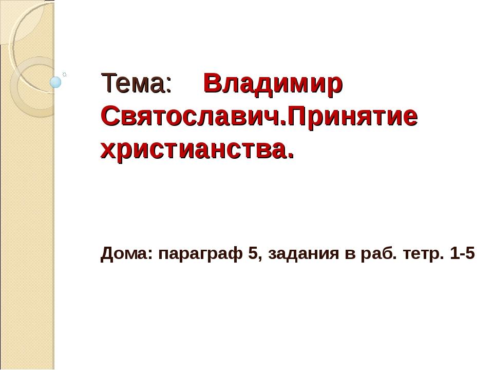 Тема: Владимир Святославич.Принятие христианства. Дома: параграф 5, задания в...