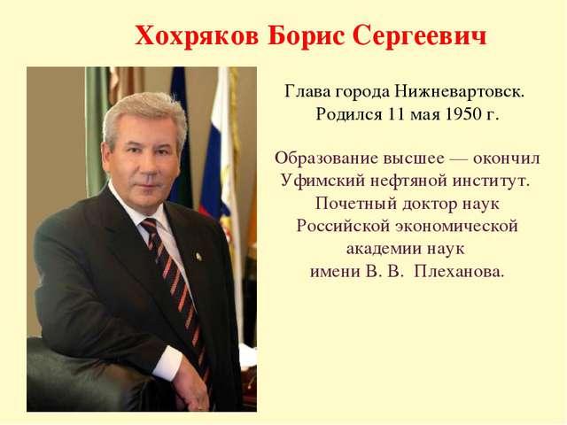 Хохряков Борис Сергеевич Глава города Нижневартовск. Родился 11 мая 1950 г. О...