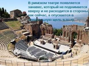 В римском театре появляется занавес, который не поднимается кверху и не расхо