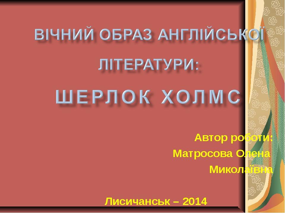 Автор роботи: Матросова Олена Миколаївна Лисичанськ – 2014