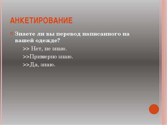 АНКЕТИРОВАНИЕ Знаете ли вы перевод написанного на вашей одежде? >> Нет, не зн...