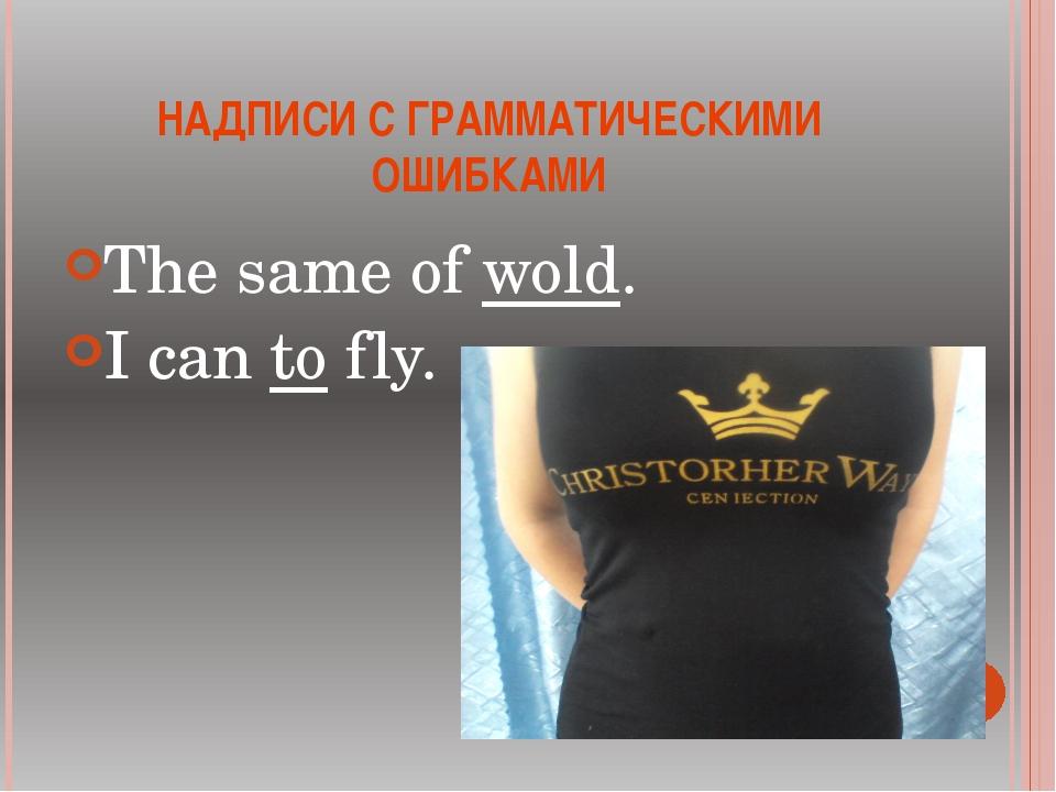 НАДПИСИ С ГРАММАТИЧЕСКИМИ ОШИБКАМИ The same of wold. I can to fly.