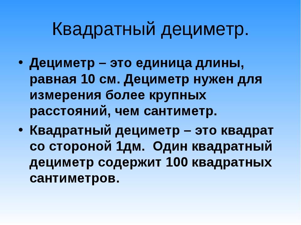 Квадратный дециметр. Дециметр – это единица длины, равная 10 см. Дециметр нуж...