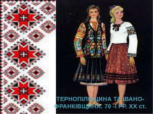 ТЕРНОПІЛЬЩИНА ТА ІВАНО-ФРАНКІВЩИНА. 70 -І РР. ХХ ст.