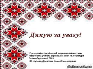 Дякую за увагу! Презентацію «Український національний костюм» підготувала учи