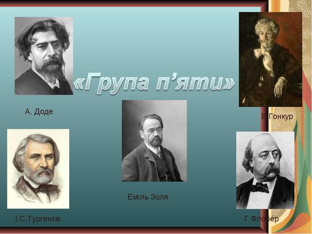І.С.Тургенєв Г.Флобер Еміль Золя А. Доде Е.Гонкур