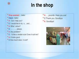 In the shop Shop assistant : Hello! Client:: Hello! A: Can I help you? С: I