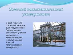 В 1896 году было основано (открыто в 1900 году) первое в Сибири высшее технич