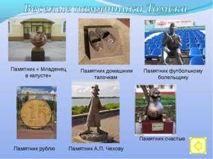 Памятник рублю Памятник счастью Памятник домашним тапочкам Памятник А.П. Чехо
