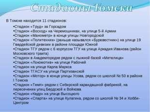 В Томске находится 11 стадионов: Стадион «Труд» за Горсадом Стадион «Восход»