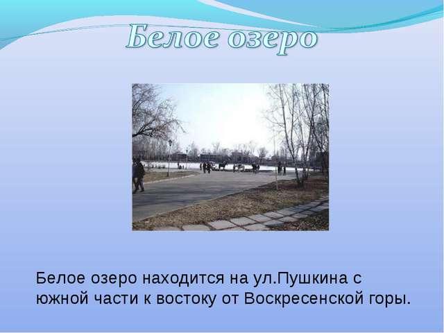 Белое озеро находится на ул.Пушкина с южной части к востоку от Воскресенской...