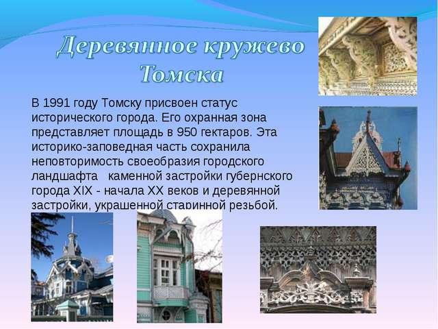 В 1991 году Томску присвоен статус исторического города. Его охранная зона пр...