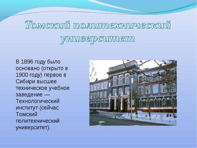 В 1896 году было основано (открыто в 1900 году) первое в Сибири высшее технич...