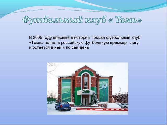 В 2005 году впервые в истории Томска футбольный клуб «Томь» попал в российску...