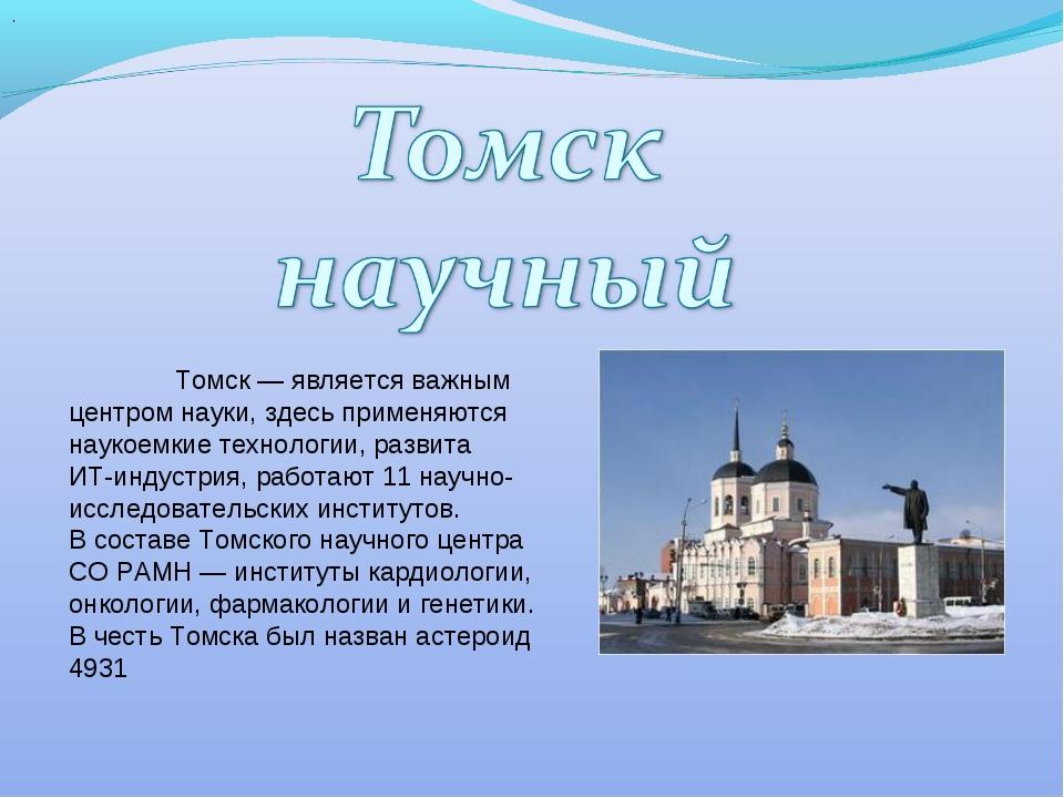 . Томск — является важным центром науки, здесь применяются наукоемкие технол...