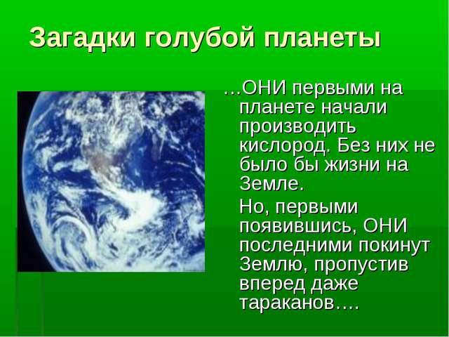 Загадки голубой планеты …ОНИ первыми на планете начали производить кислород....