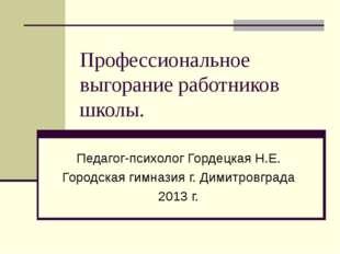 Профессиональное выгорание работников школы. Педагог-психолог Гордецкая Н.Е.