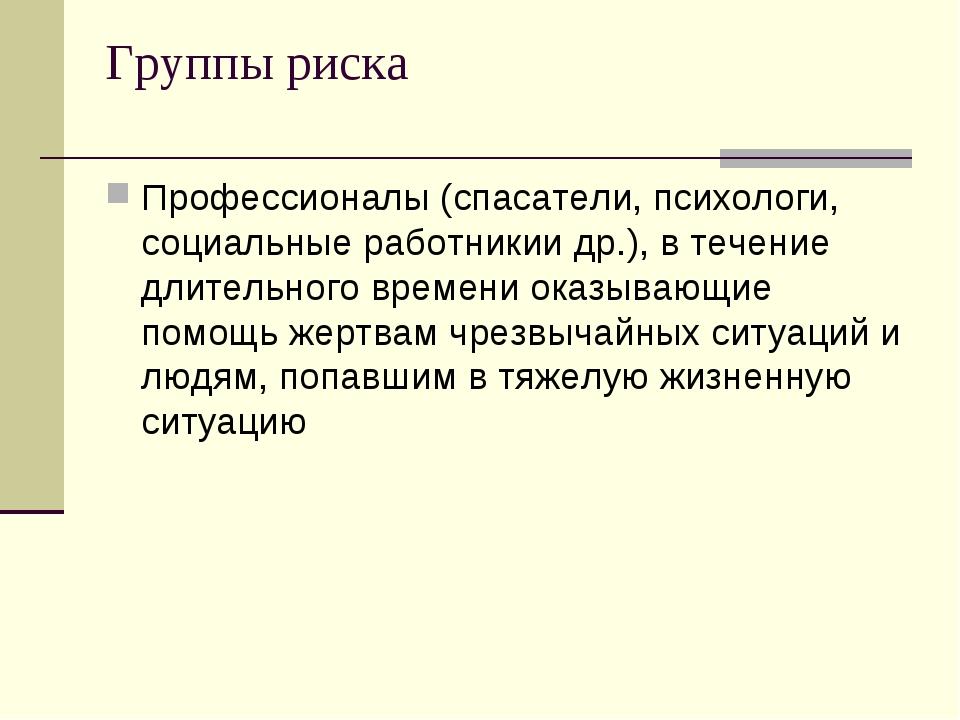 Группы риска Профессионалы (спасатели, психологи, социальные работникии др.),...
