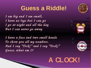 Guess a Riddle! I am big and I am small, I have no legs but I can go I go at