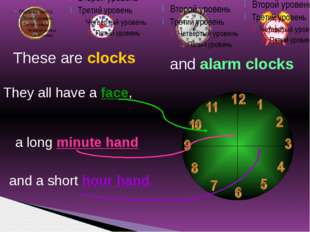 These are clocks They all have a face, a long minute hand and a short hour ha
