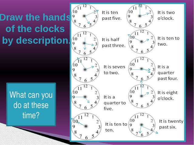 Draw the hands of the clocks by description. What can you do at these time?