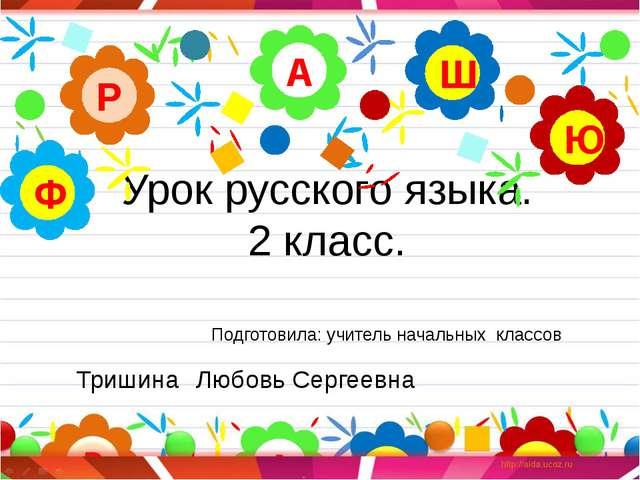 Урок русского языка. 2 класс. А Р Ю Ш Ф Подготовила: учитель начальных классо...