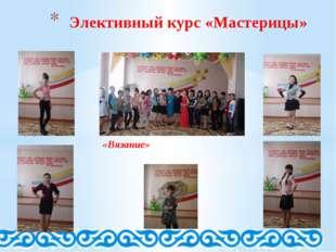 «Вязание» Элективный курс «Мастерицы»
